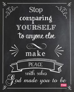 Stop comparing yourself to anyone else – make  peace with who God made you to be.