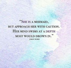 """She is a Mermaid. but approach her with caution. Her mind swims at depth most would drown in."""