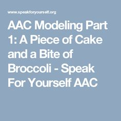 AAC Modeling Part 1: A Piece of Cake and a Bite of Broccoli - Speak For Yourself AAC
