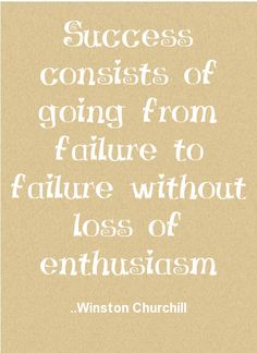 Success consists of going from failure to failure without loss of enthusiasm. Winston Churchill