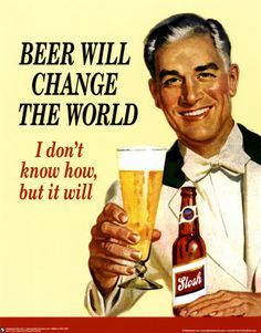 Beer will change the world I don't  know how, but I will