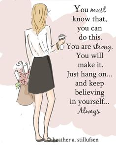 Just hang on...and keep believing in yourself...always