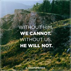Without Him, we cannot. Without us, we cannot.
