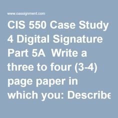 CIS 550 Case Study 4 Digital Signature Part 5A  Write a three to four (3-4) page paper in which you: Describe the properties and usage of digital signatures. Evaluate digital signatures based on their legal ability to stand up in court. Describe the security challenges of using digital signatures. Graphically depict the overall process of creating and assigning a digital signature. Note: The graphically depicted solution is not included in the required page length. Graphically depict the… Digital Signature, Final Exams, Describe Yourself, Stand Up, Case Study, Homework, Management, Challenges, Student