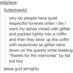 Future funeral plans. Glitter in my veins. Fall Out Boy. Perfect sendoff! HA
