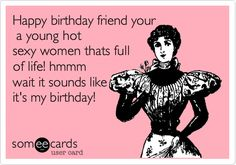 Happy birthday friend your a young hot sexy women thats full of life! hmmm wait it sounds like it's my birthday!