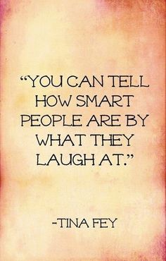 you can tell how smart people are by what they laugh at ~ tina fey