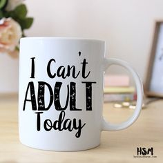 I Can't Adult Today....or most days!