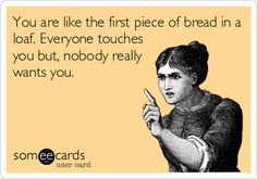 You are like the first piece of bread in a loaf. Everyone touches you but, nobody really wants you.