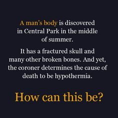 A man's body is discovered in Central Park in the middle of summer. It has a fractured skull and many other broken bones. And yet, the coroner determines the cause of death to be hypothermia.  How can this be?