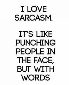 Ahaha. This is me. I usually punching the annoying&irritating people with my very sharp sarcasm words. Ahahaha!