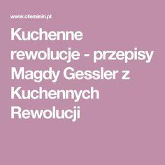 Kuchenne rewolucje - przepisy Magdy Gessler z Kuchennych Rewolucji