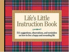 Life's Little Instruction Book: 511 Suggestions, Observations, and Reminders on How to Live a Happy and Rewarding Life by H. Jackson Brown Jr., http://www.amazon.com/dp/1558538356/ref=cm_sw_r_pi_dp_cjh4pb1X3M1SS