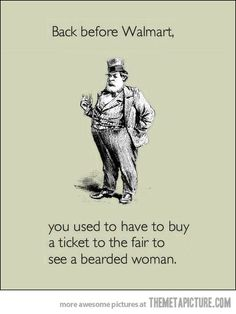 Back before Walmart, you had to buy a ticket to the fair to see a bearded lady. Hahaha
