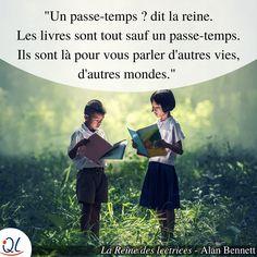 « Un passe-temps ? dit la reine. Les livres sont tout sauf un passe-temps. Ils sont là pour vous parler d'autres vies, d'autres mondes. » - Alan Bennett dans « La Reine des lectrices »  #Citation #Livre #Lecture #Amour #Avenir