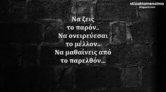 #stixakia #quotes Να ζεις το παρόν.. Να ονειρεύεσαι το μέλλον.. Να μαθαίνεις από το παρελθόν...