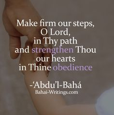 Make firm our steps, O Lord, in Thy path and strengthen Thou our hearts in Thine obedience -'Abdu'l-Bahá (Bahá'í Prayers, page 268)