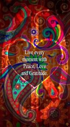 Live every moment with Peace, Love and Gratitude. ☮