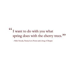 Pablo Neruda Quotes: 'I want to do with you what spring does with the cherry trees. Neruda Quotes, Poem Quotes, Words Quotes, Wise Words, Life Quotes, Sayings, Neruda Love Poems, Crush Quotes, Daily Quotes