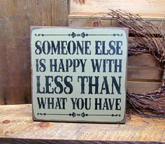 """This wood sign reads """"Someone Else Is Happy With Less Than What You Have """" It measures 11 1/4"""" x 11 1/4"""""""" Hand- painted with Wise Owl Chalk Paint, River Rock Color, sanded, stained and sealed to last"""