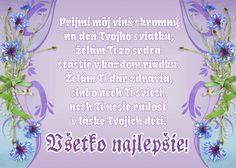Prijmi môj vinš skromný na deň Tvojho sviatku, želám Ti zo srdca šťastie v každom riadku. Želám Ti dar zdravia, slnko nech Ti svieti, nech Ti nesie radosť v láske Tvojich detí. Všetko najlepšie!