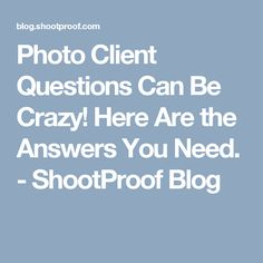 Photo Client Questions Can Be Crazy! Here Are the Answers You Need. - ShootProof Blog