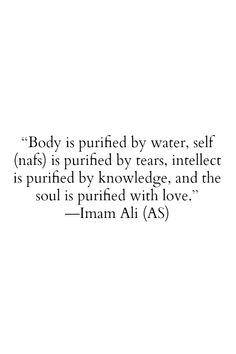 Beautiful quote by Imam Ali. Body is purified be water, self (nafs) is purified by tears, intellect is purified by knowledge, and the soul is purified with love. -Imam Ali (a. Islamic Quotes, Islamic Teachings, Islamic Inspirational Quotes, Muslim Quotes, Religious Quotes, Spiritual Quotes, Quran Verses, Quran Quotes, Wisdom Quotes