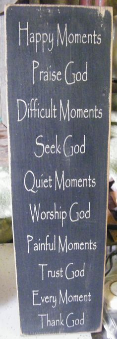 Happy Moments, Praise God.   Difficult Moments, Seek God.   Quiet Moments, Worship God. Painful Moments, Trust God.   Every Moment,Thank God.
