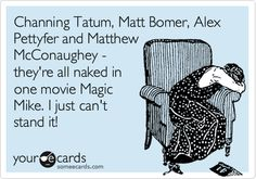 Funny Movies Ecard: Channing Tatum, Matt Bomer, Alex Pettyfer and Matthew McConaughey - they're all naked in one movie Magic Mike. I just can't stand it!