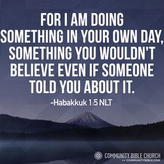 For I am doing something in your own day, something you wouldn't believe even if someone told you about it. -Habakkuk 1:5 NLT