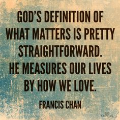 Francis Chan - food for thought:  If you cannot love your neighbor, whom you have seen, how can you love God in Heaven, whom you have not seen? - 1 John 4:20. Everyone experiences pain.  Just because you have endured pain does not mean that others are not experiencing similar pain nor does it give you a free pass to lash out and hurt others.  When you deliberately lash out to purposely invoke pain on others, love is not present and thus lacking the greatest thing we need. We are measured by…