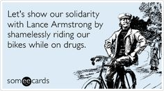 Let's show our solidarity with Lance Armstrong by shamelessly riding our bikes while on drugs.