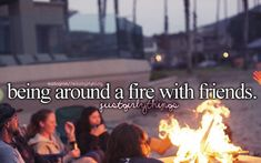 Being around a fire with friends - just girly things