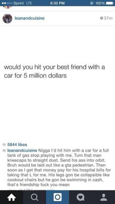 I'd hit them with a car and then pay for the hospital bills, cause that's real friendship