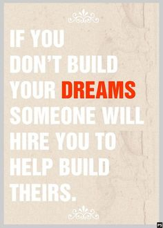 Take action: If you don't build YOUR dreams someone will hire you to build theirs.