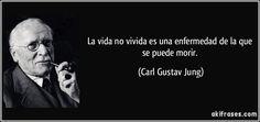 La vida no vivida es una enfermedad de la que se puede morir. (Carl Gustav Jung)