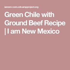 Green Chile with Ground Beef Recipe | I am New Mexico