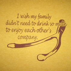 I wish my family didn't need to drink so much to enjoy each other's company.  Funny Thanksgiving t-shirt