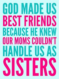 Image result for god made us bestfriends because he knew our moms couldn't handle us as sisters