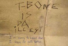 """T-Bone is the da illest."" - ""I'm sorry to hear that. I hope he gets better."" (Canadian graffiti) Lmao!"