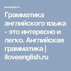 Грамматика английского языка - это интересно и легко. Английская грамматика | iloveenglish.ru