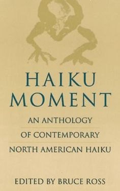 Haiku Moment: An Anthology of Contemporary North American Haiku, edited by Bruce Ross