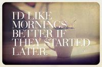 Me gustarian más las mañanas si empezaran más tarde ... (cuanta razón, ODIO madrugar !)