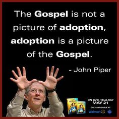 Adoption is a picture of the Gospel...John Piper
