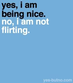 their's always a big difference in being nice and in flirting. stop assuming at first.