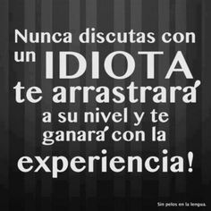 Nunca discutas con un idiota. on I didn't know it was impossible. and I did it :-) - No sabia que era imposible. y lo hice :-) curated by Jesús Hernández Wisdom Quotes, Words Quotes, Wise Words, Quotes To Live By, Life Quotes, Sayings, Change Quotes, Attitude Quotes, Quotes Quotes