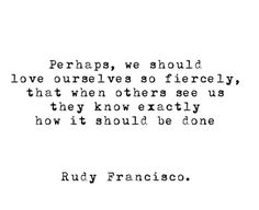 Perhaps we should love ourselves so fiercely, that when others see us, they know exactly how it should be done.
