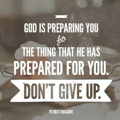 God is preparing you for the thing that he has prepared for you.  DON'T GIVE UP