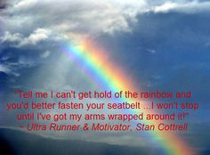 """""""Tell me I can't get hold of the rainbow and you'd better fasten your seatbelt... I won't stop until I've got my arms wrapped around it!"""" ~ Ultra Runner & Motivator, Stan Cottrell"""