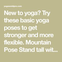 New to yoga? Try these basic yoga poses to get stronger and more flexible. Mountain Pose Stand tall with feet together, shoulders relaxed, weight evenly distributed through your soles, arms at sides. Take a deep breath and raise your hands overhead, palms facing each other with arms straight. Reach up toward the sky with your…
